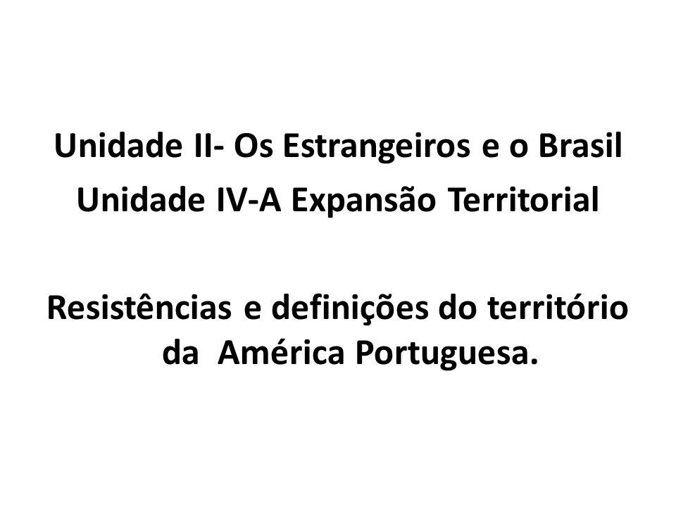 Unidade II- Os Estrangeiros e o Brasil Unidade IV-A Expansão Territorial Resistências e definições do território da América Portuguesa.
