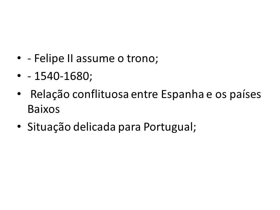- Felipe II assume o trono; - 1540-1680; Relação conflituosa entre Espanha e os países Baixos Situação delicada para Portugual;