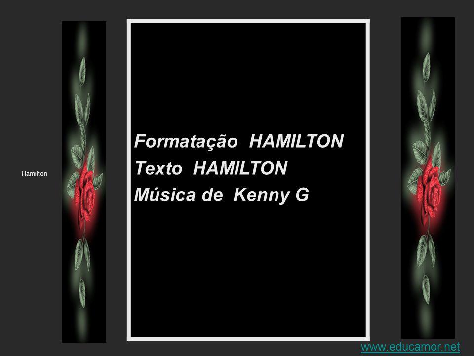 Formatação HAMILTON Texto HAMILTON Música de Kenny G Hamilton www.educamor.net