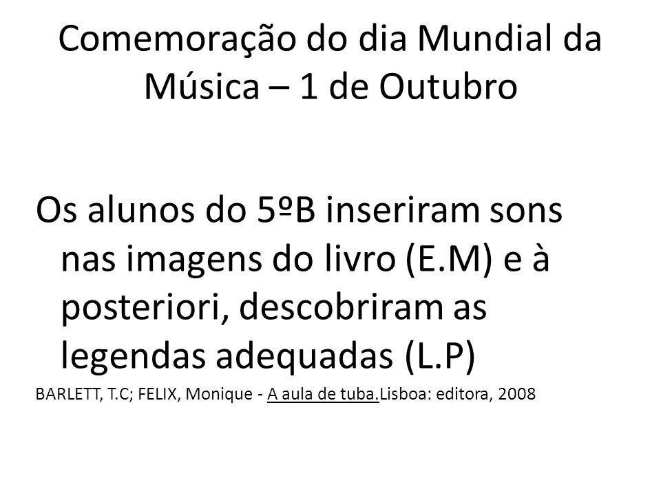Comemoração do dia Mundial da Música – 1 de Outubro Os alunos do 5ºB inseriram sons nas imagens do livro (E.M) e à posteriori, descobriram as legendas adequadas (L.P) BARLETT, T.C; FELIX, Monique - A aula de tuba.Lisboa: editora, 2008