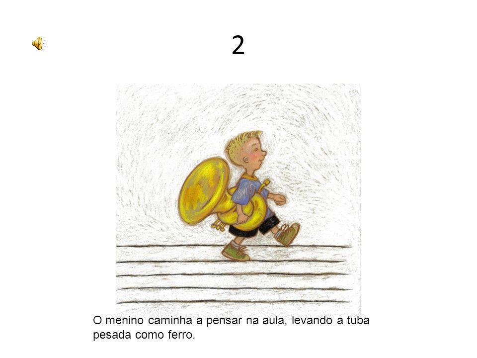 2 O menino caminha a pensar na aula, levando a tuba pesada como ferro.