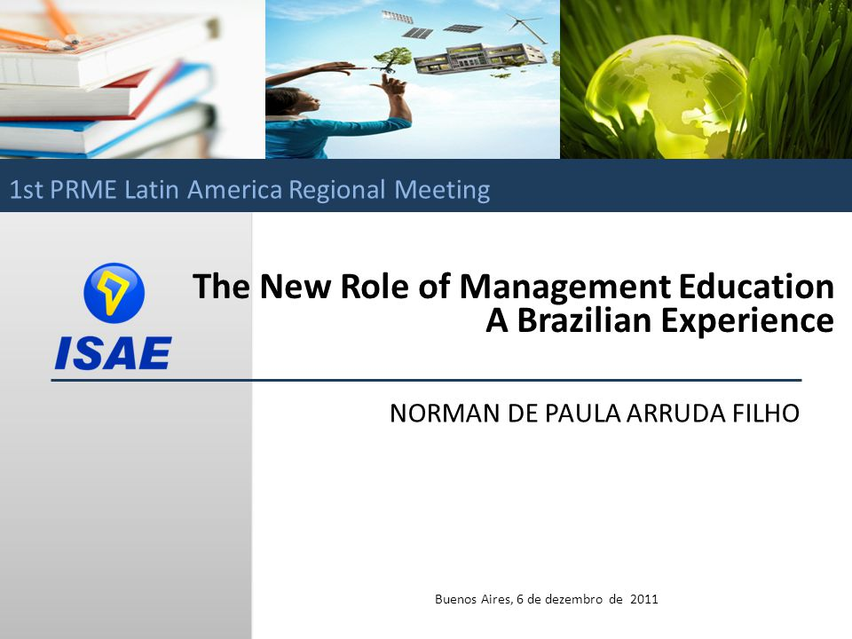 Norman de Paula Arruda Filho / ISAE The New Role of Management Education A Brazilian Experience NORMAN DE PAULA ARRUDA FILHO Buenos Aires, 6 de dezembro de 2011 1st PRME Latin America Regional Meeting