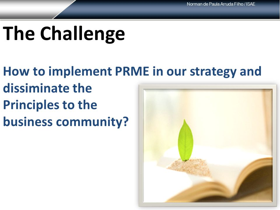 Norman de Paula Arruda Filho / ISAE The Challenge How to implement PRME in our strategy and dissiminate the Principles to the business community