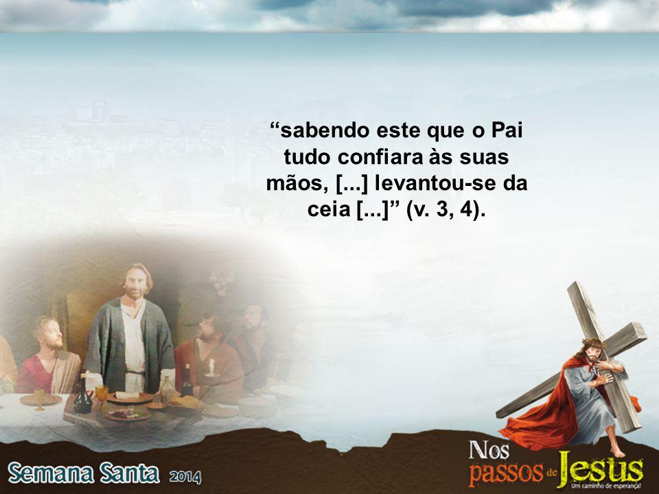 """""""sabendo este que o Pai tudo confiara às suas mãos, [...] levantou-se da ceia [...]"""" (v. 3, 4)."""