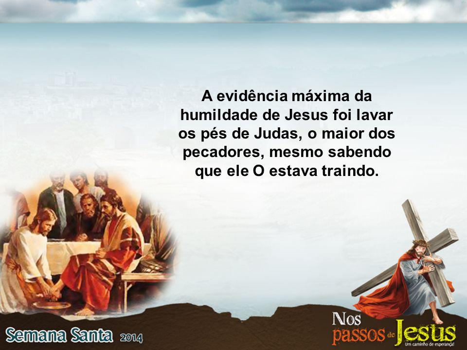 A evidência máxima da humildade de Jesus foi lavar os pés de Judas, o maior dos pecadores, mesmo sabendo que ele O estava traindo.