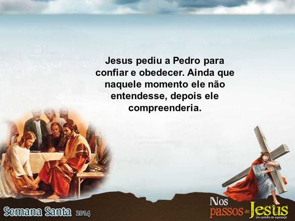 Jesus pediu a Pedro para confiar e obedecer. Ainda que naquele momento ele não entendesse, depois ele compreenderia.