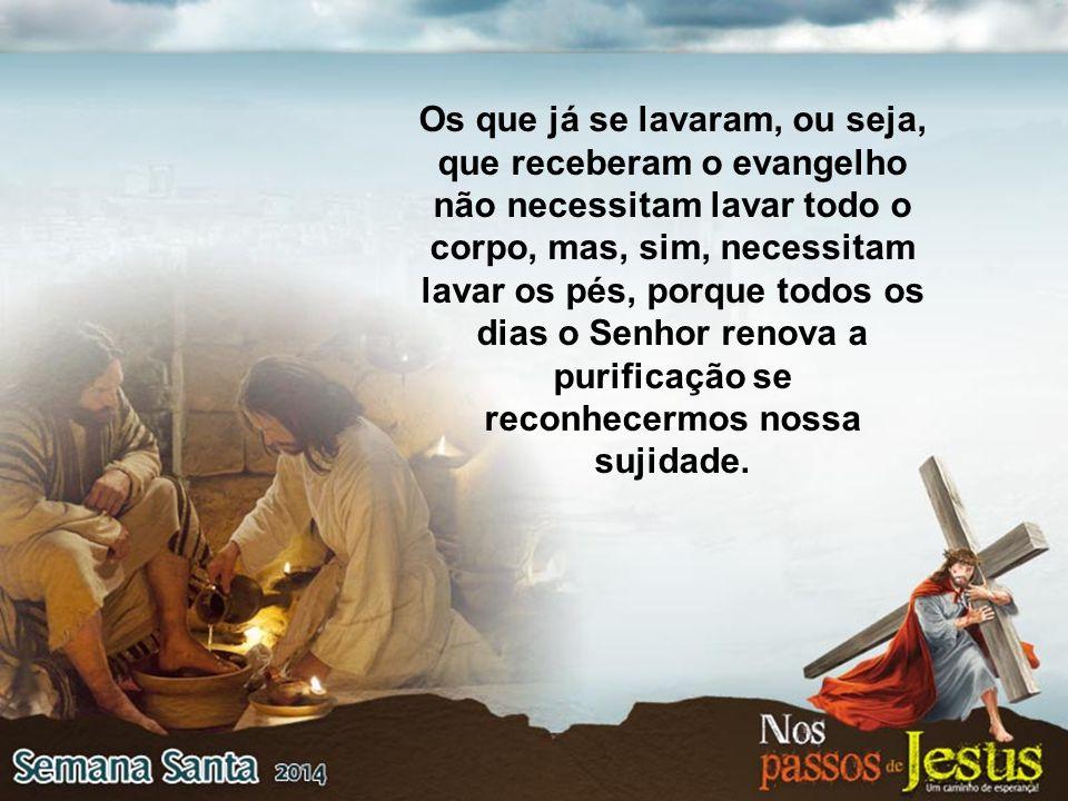 Os que já se lavaram, ou seja, que receberam o evangelho não necessitam lavar todo o corpo, mas, sim, necessitam lavar os pés, porque todos os dias o