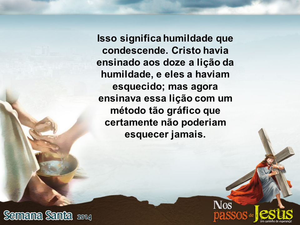 Isso significa humildade que condescende. Cristo havia ensinado aos doze a lição da humildade, e eles a haviam esquecido; mas agora ensinava essa liçã