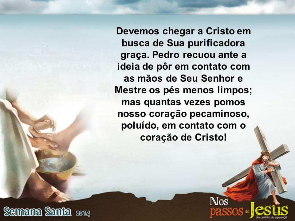 Devemos chegar a Cristo em busca de Sua purificadora graça. Pedro recuou ante a ideia de pôr em contato com as mãos de Seu Senhor e Mestre os pés meno