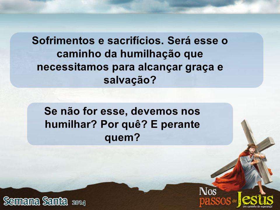 Sofrimentos e sacrifícios. Será esse o caminho da humilhação que necessitamos para alcançar graça e salvação? Se não for esse, devemos nos humilhar? P