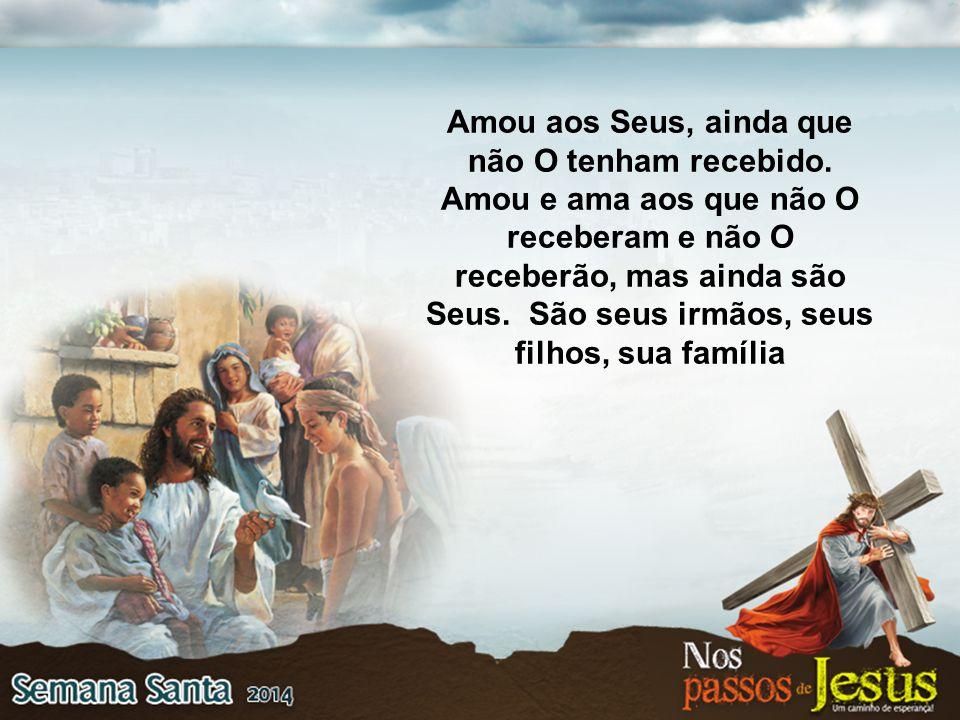 Amou aos Seus, ainda que não O tenham recebido. Amou e ama aos que não O receberam e não O receberão, mas ainda são Seus. São seus irmãos, seus filhos