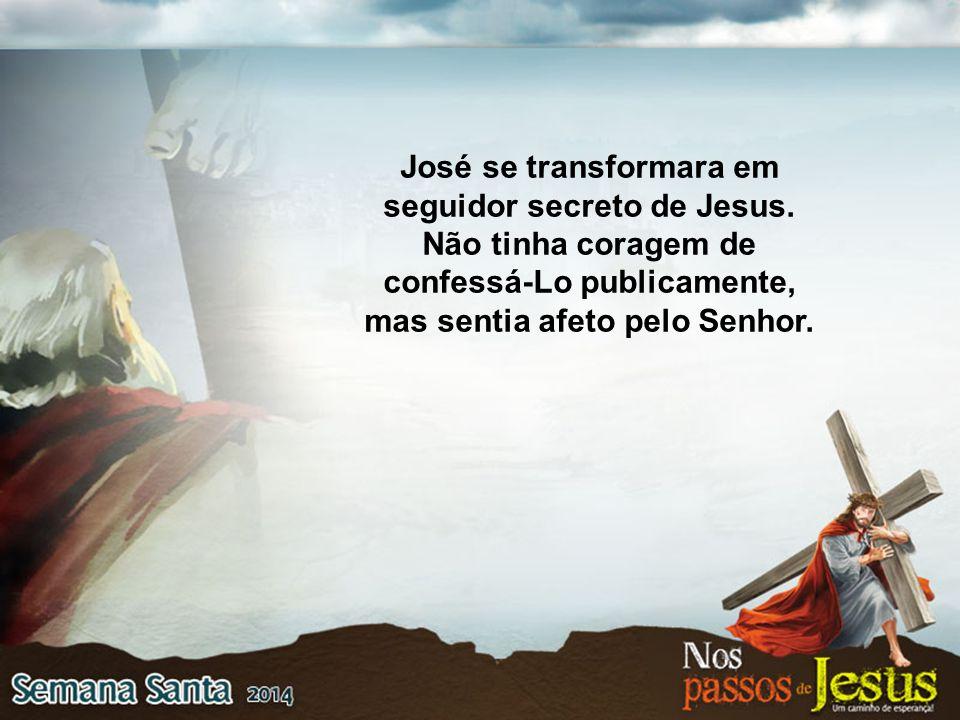 José se transformara em seguidor secreto de Jesus. Não tinha coragem de confessá-Lo publicamente, mas sentia afeto pelo Senhor.