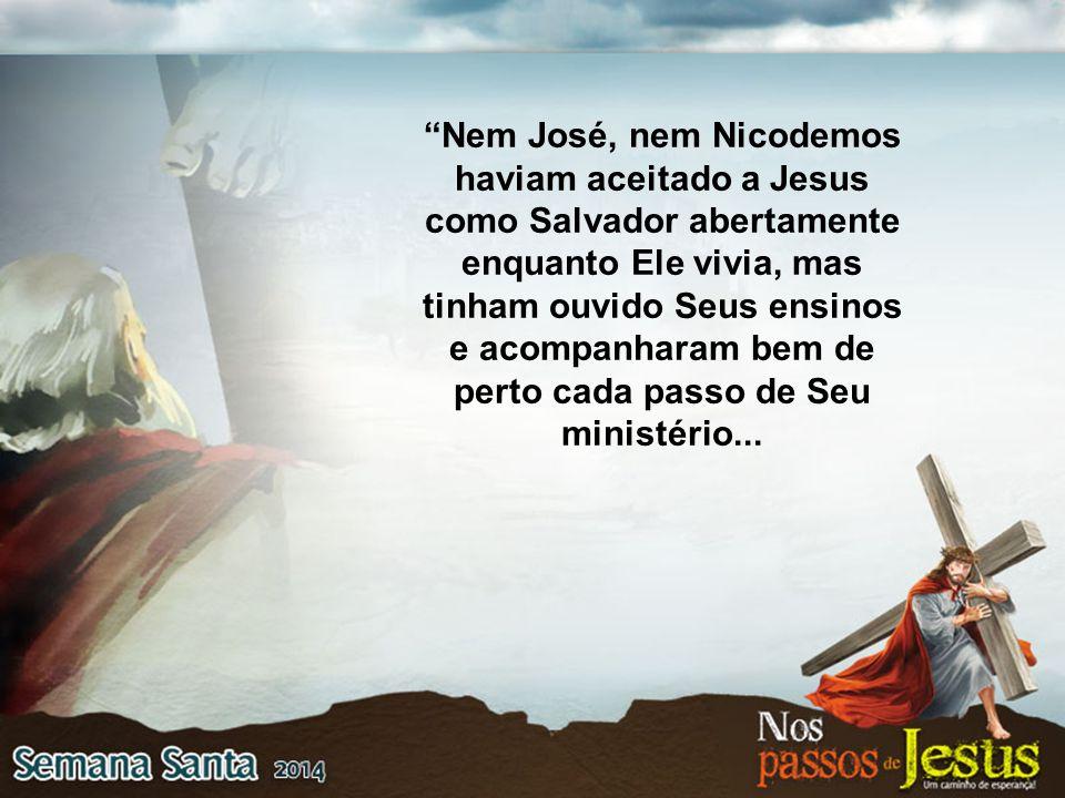"""""""Nem José, nem Nicodemos haviam aceitado a Jesus como Salvador abertamente enquanto Ele vivia, mas tinham ouvido Seus ensinos e acompanharam bem de pe"""