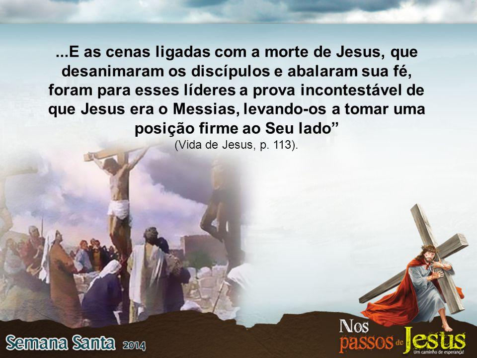...E as cenas ligadas com a morte de Jesus, que desanimaram os discípulos e abalaram sua fé, foram para esses líderes a prova incontestável de que Jes