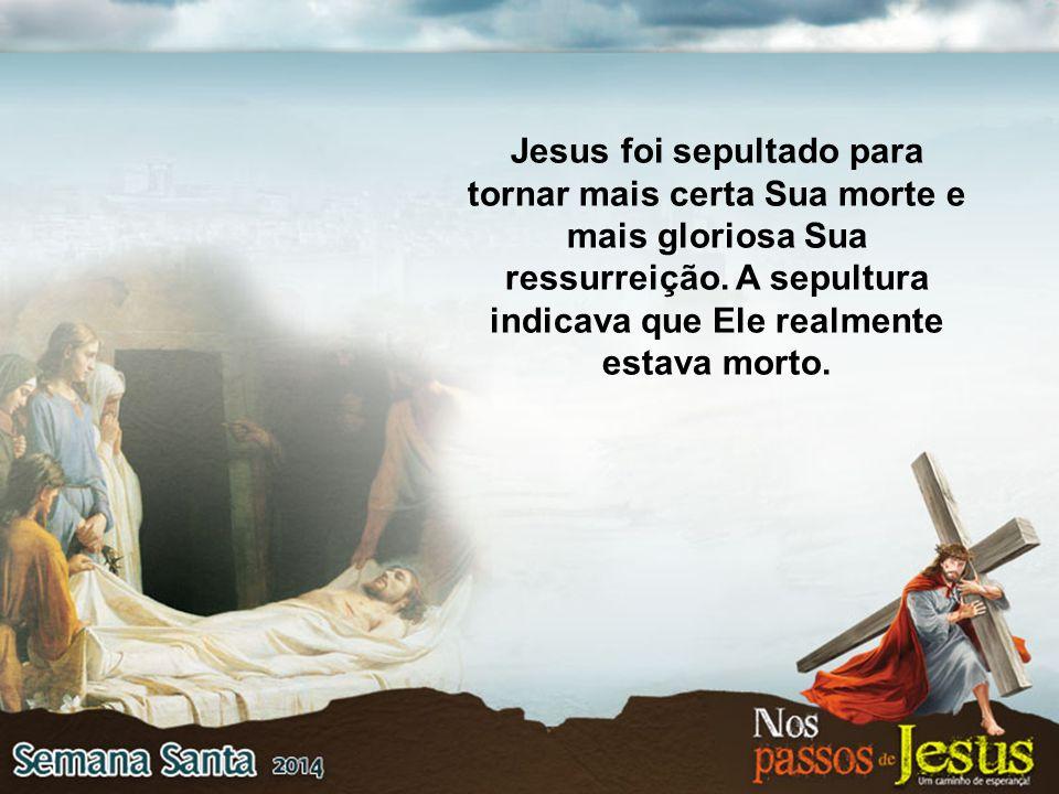 Jesus foi sepultado para tornar mais certa Sua morte e mais gloriosa Sua ressurreição. A sepultura indicava que Ele realmente estava morto.