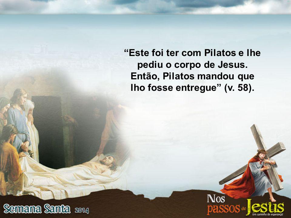 """""""Este foi ter com Pilatos e lhe pediu o corpo de Jesus. Então, Pilatos mandou que lho fosse entregue"""" (v. 58)."""