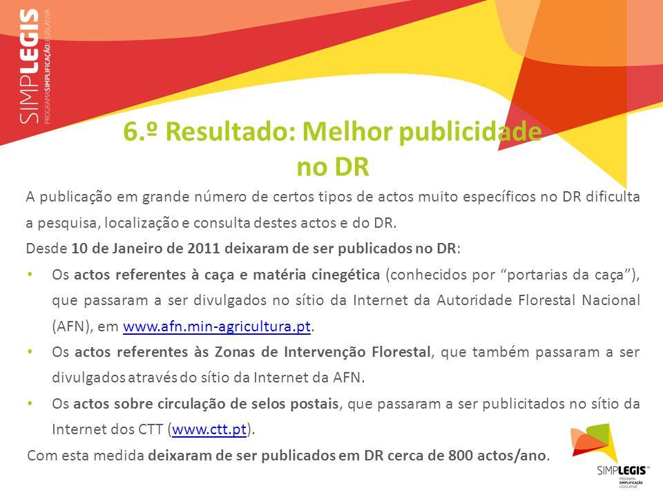 6.º Resultado: Melhor publicidade no DR A publicação em grande número de certos tipos de actos muito específicos no DR dificulta a pesquisa, localização e consulta destes actos e do DR.