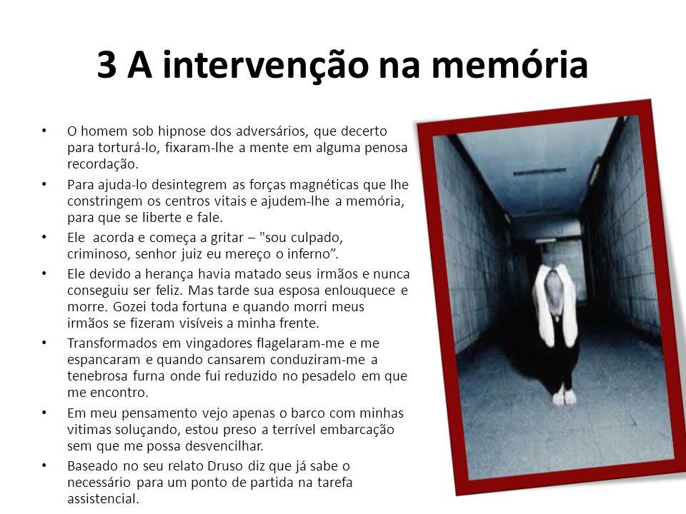3 A intervenção na memória O homem sob hipnose dos adversários, que decerto para torturá-lo, fixaram-lhe a mente em alguma penosa recordação. Para aju