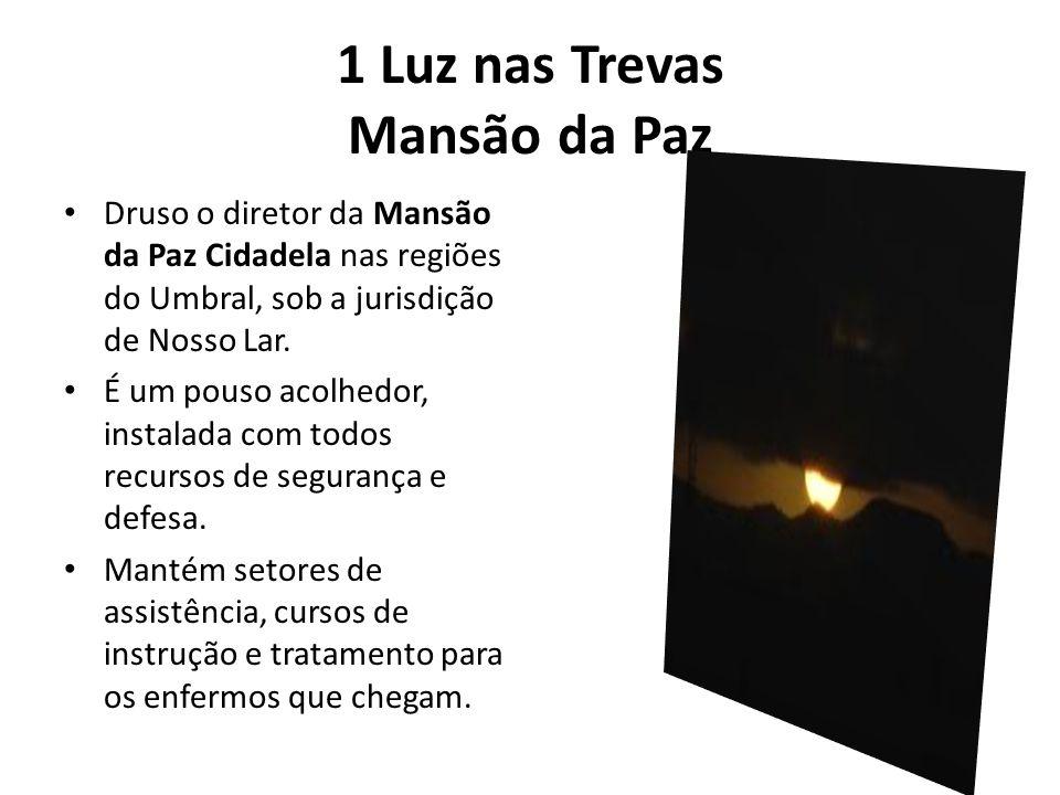 1 Luz nas Trevas Mansão da Paz Druso o diretor da Mansão da Paz Cidadela nas regiões do Umbral, sob a jurisdição de Nosso Lar. É um pouso acolhedor, i