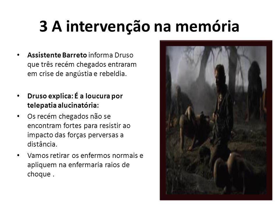 3 A intervenção na memória Assistente Barreto informa Druso que três recém chegados entraram em crise de angústia e rebeldia. Druso explica: É a loucu
