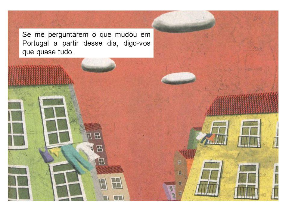Se me perguntarem o que mudou em Portugal a partir desse dia, digo-vos que quase tudo.