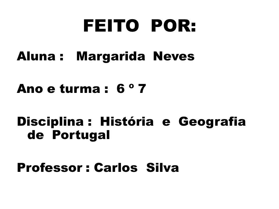 FEITO POR: Aluna : Margarida Neves Ano e turma : 6 º 7 Disciplina : História e Geografia de Portugal Professor : Carlos Silva