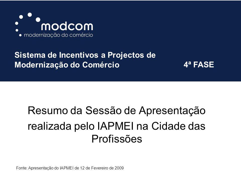 Resumo da Sessão de Apresentação realizada pelo IAPMEI na Cidade das Profissões Sistema de Incentivos a Projectos de Modernização do Comércio 4ª FASE Fonte: Apresentação do IAPMEI de 12 de Fevereiro de 2009