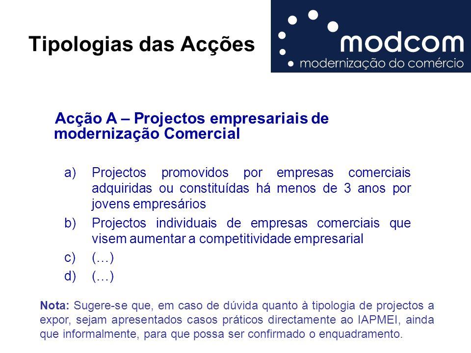 Tipologias das Acções Acção A – Projectos empresariais de modernização Comercial a)Projectos promovidos por empresas comerciais adquiridas ou constitu