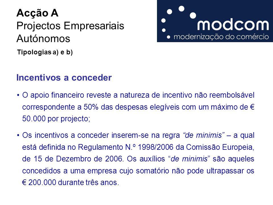Acção A Projectos Empresariais Autónomos Incentivos a conceder O apoio financeiro reveste a natureza de incentivo não reembolsável correspondente a 50% das despesas elegíveis com um máximo de € 50.000 por projecto; Os incentivos a conceder inserem-se na regra de minimis – a qual está definida no Regulamento N.º 1998/2006 da Comissão Europeia, de 15 de Dezembro de 2006.