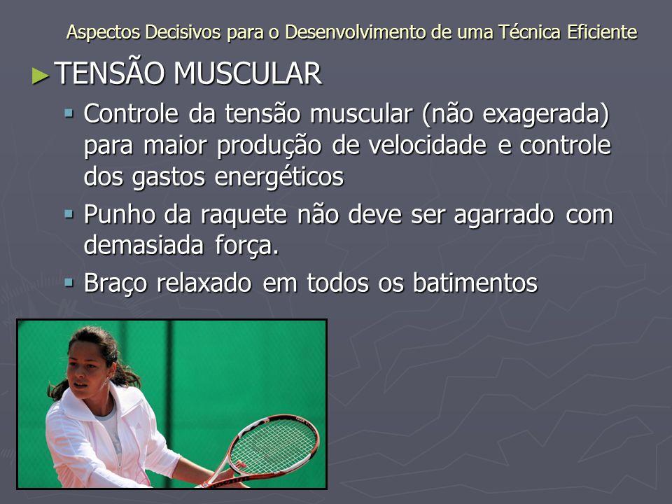 ► TENSÃO MUSCULAR  Controle da tensão muscular (não exagerada) para maior produção de velocidade e controle dos gastos energéticos  Punho da raquete não deve ser agarrado com demasiada força.
