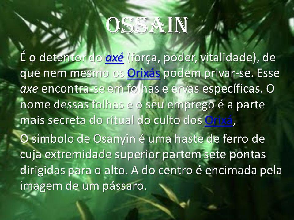 OSSAIN É o detentor do axé (força, poder, vitalidade), de que nem mesmo os Orixás podem privar-se. Esse axe encontra-se em folhas e ervas específicas.