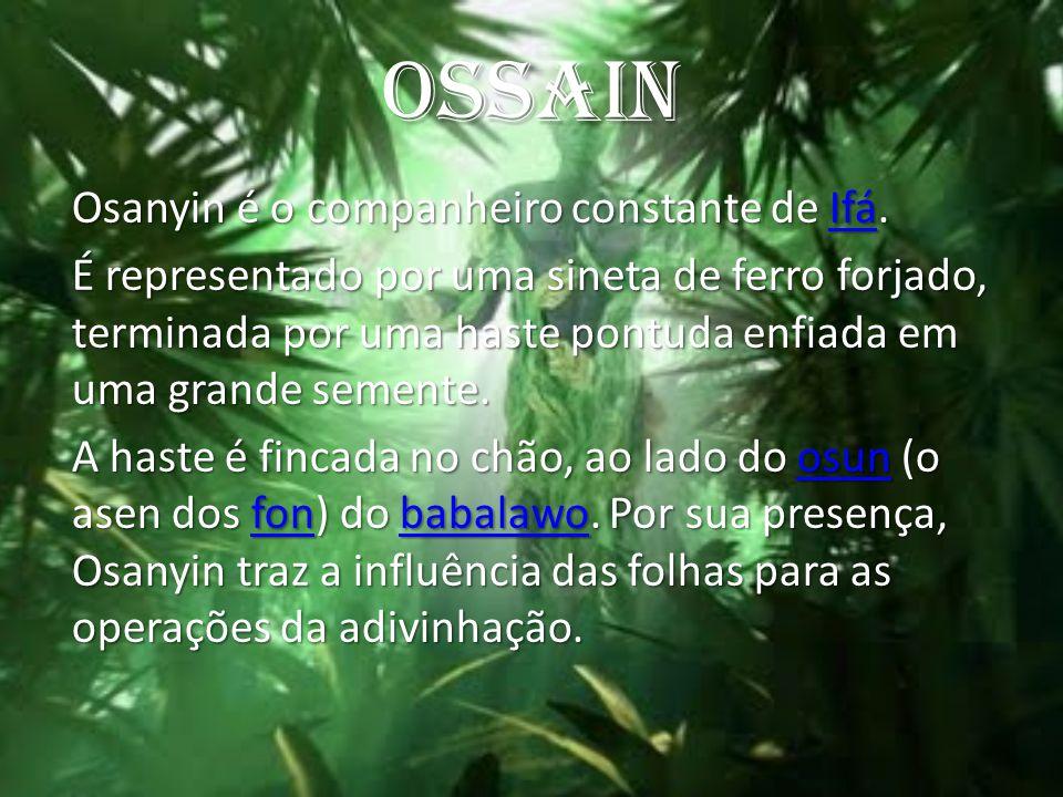 OSSAIN Osanyin é o companheiro constante de Ifá. Ifá É representado por uma sineta de ferro forjado, terminada por uma haste pontuda enfiada em uma gr