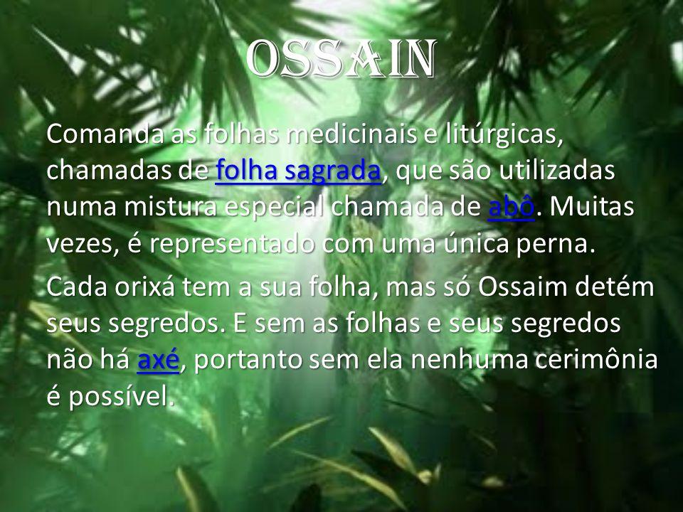 OSSAIN Comanda as folhas medicinais e litúrgicas, chamadas de folha sagrada, que são utilizadas numa mistura especial chamada de abô. Muitas vezes, é