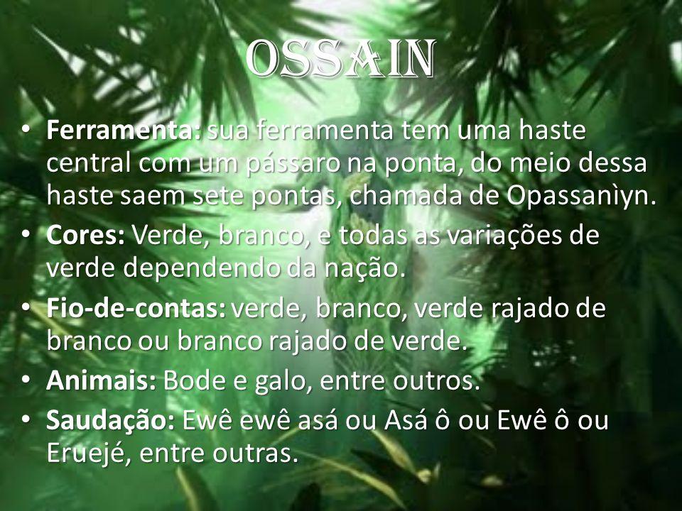 OSSAIN Ferramenta: sua ferramenta tem uma haste central com um pássaro na ponta, do meio dessa haste saem sete pontas, chamada de Opassanìyn. Ferramen