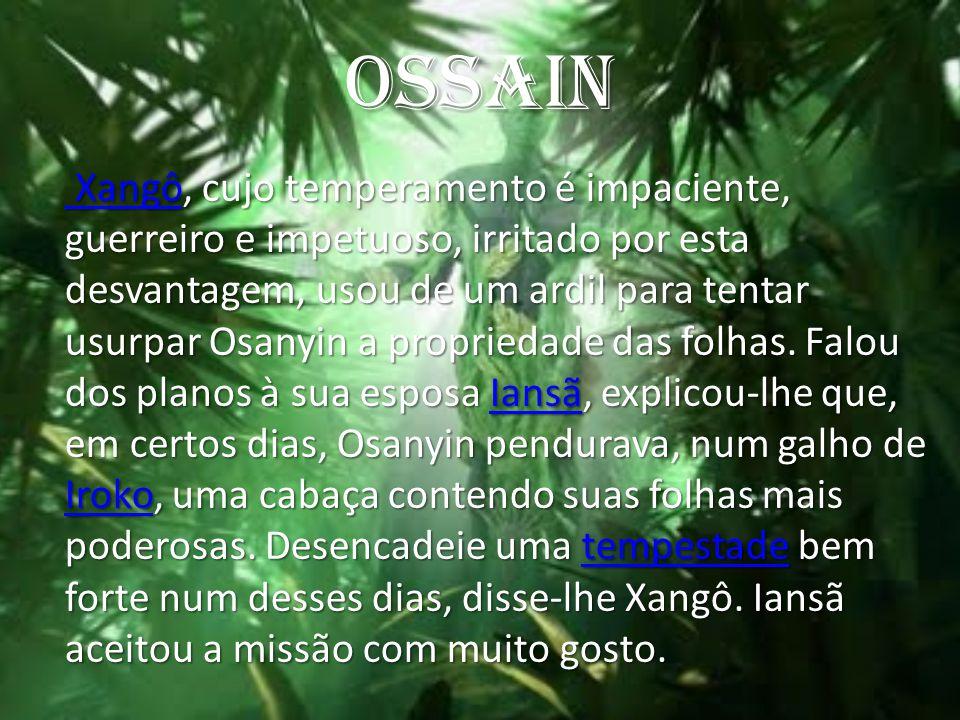 OSSAIN Xangô Xangô, cujo temperamento é impaciente, guerreiro e impetuoso, irritado por esta desvantagem, usou de um ardil para tentar usurpar Osanyin