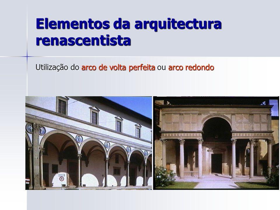 Elementos da arquitectura renascentista Utilização do arco de volta perfeita ou arco redondo