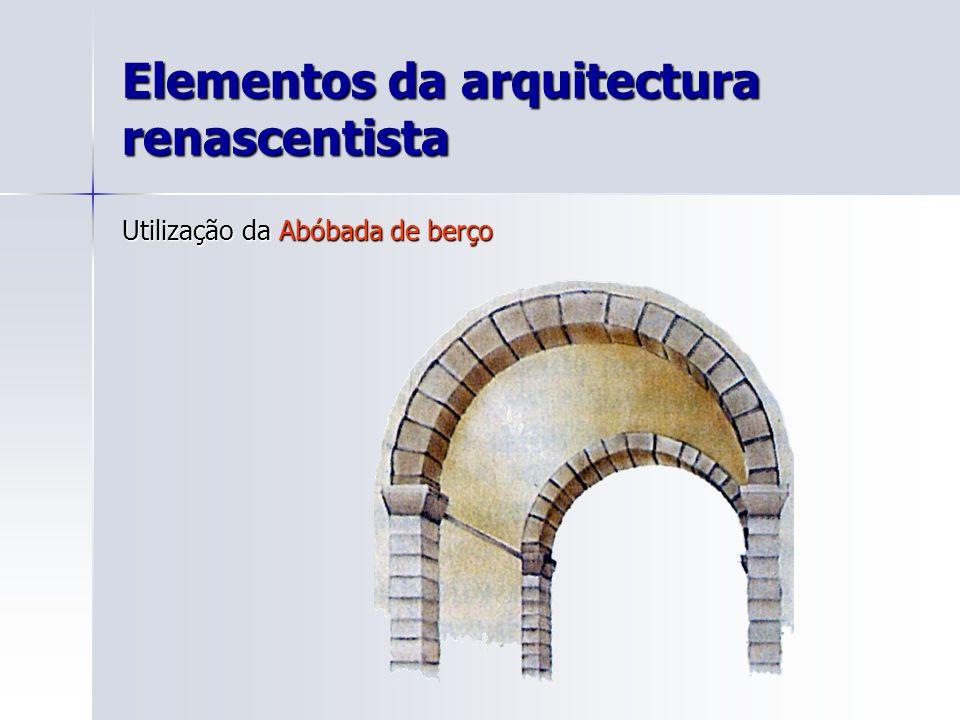 Elementos da arquitectura renascentista Utilização da Abóbada de berço
