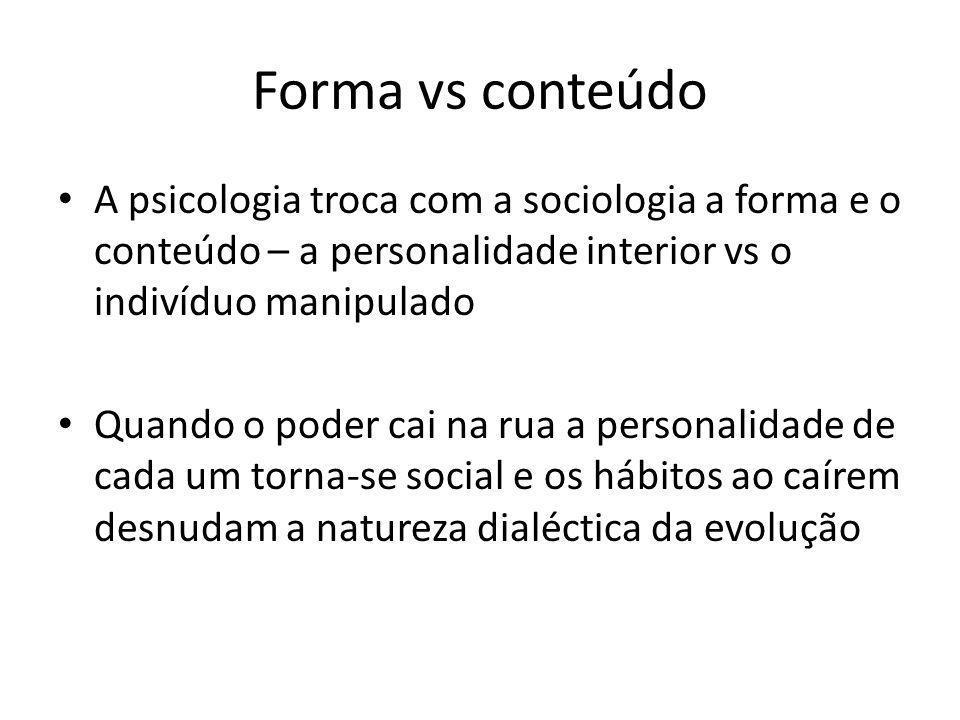 Forma vs conteúdo A psicologia troca com a sociologia a forma e o conteúdo – a personalidade interior vs o indivíduo manipulado Quando o poder cai na rua a personalidade de cada um torna-se social e os hábitos ao caírem desnudam a natureza dialéctica da evolução