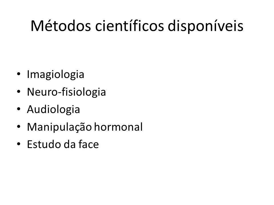 Métodos científicos disponíveis Imagiologia Neuro-fisiologia Audiologia Manipulação hormonal Estudo da face