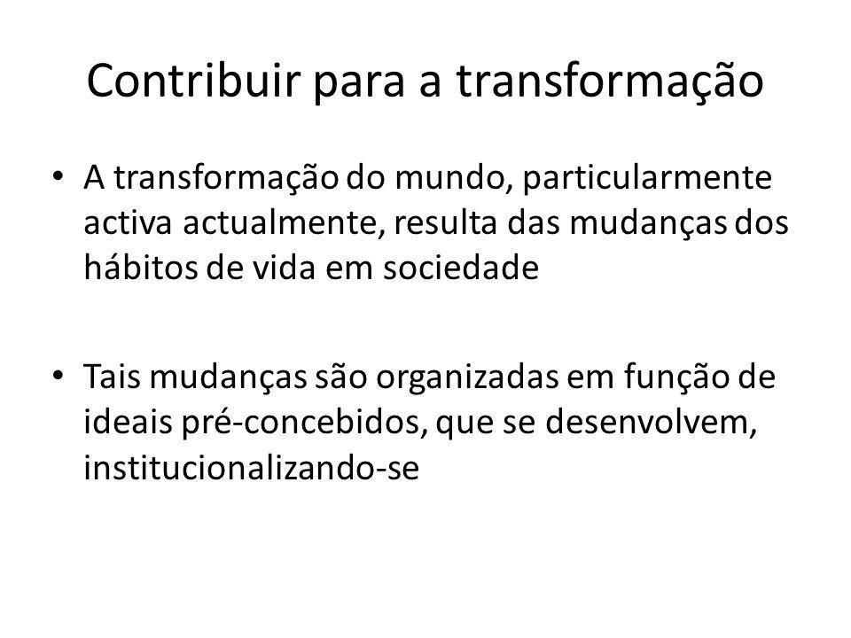 Contribuir para a transformação A transformação do mundo, particularmente activa actualmente, resulta das mudanças dos hábitos de vida em sociedade Tais mudanças são organizadas em função de ideais pré-concebidos, que se desenvolvem, institucionalizando-se