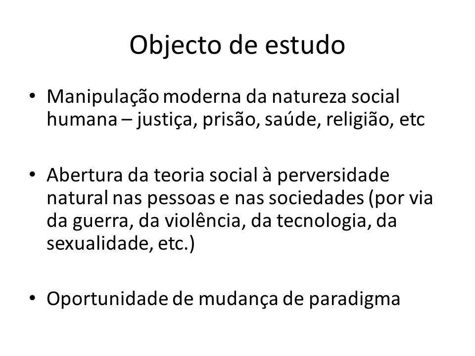 Objecto de estudo Manipulação moderna da natureza social humana – justiça, prisão, saúde, religião, etc Abertura da teoria social à perversidade natur
