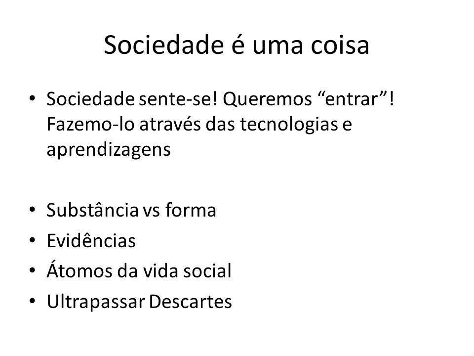 """Sociedade é uma coisa Sociedade sente-se! Queremos """"entrar""""! Fazemo-lo através das tecnologias e aprendizagens Substância vs forma Evidências Átomos d"""