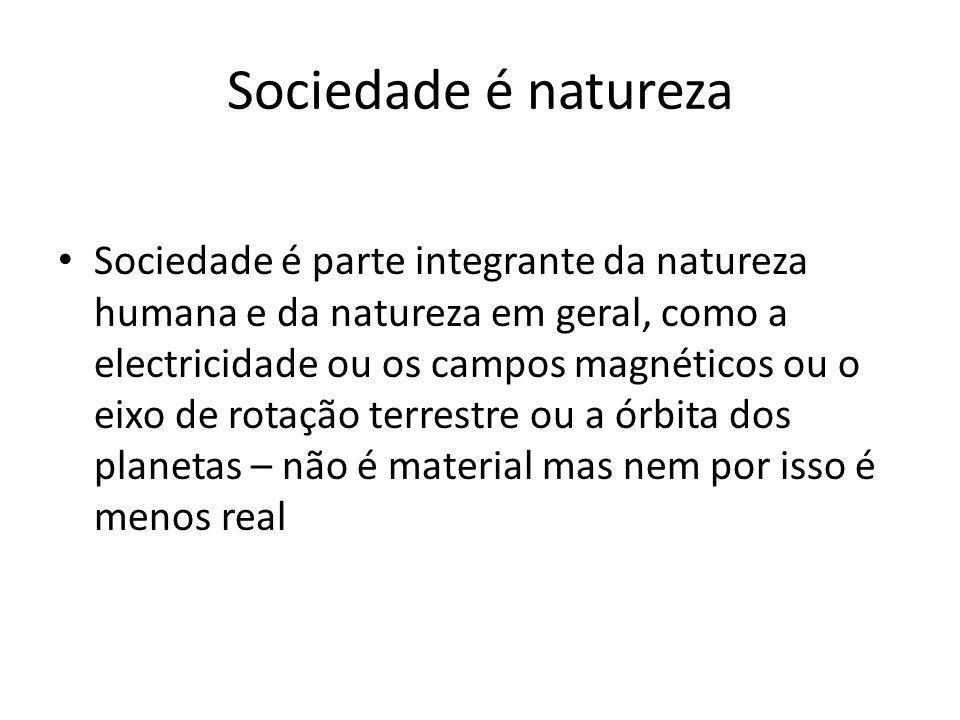 Sociedade é natureza Sociedade é parte integrante da natureza humana e da natureza em geral, como a electricidade ou os campos magnéticos ou o eixo de rotação terrestre ou a órbita dos planetas – não é material mas nem por isso é menos real