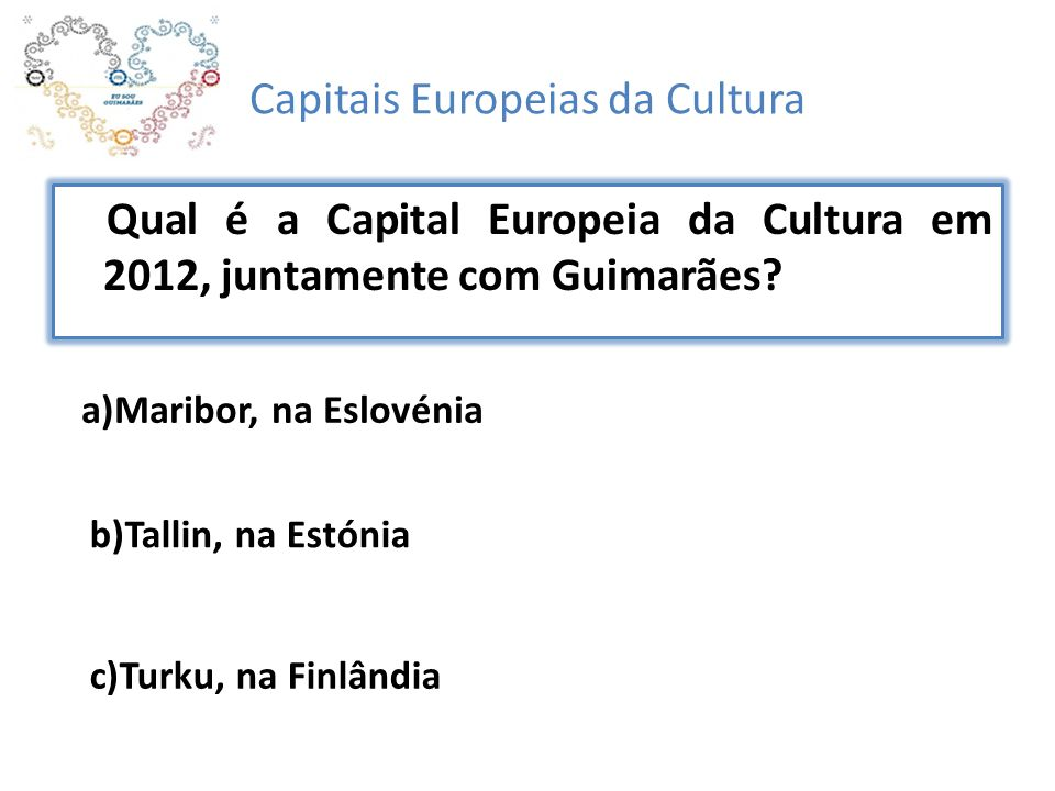 Capitais Europeias da Cultura Qual é a Capital Europeia da Cultura em 2012, juntamente com Guimarães? a)Maribor, na Eslovénia b)Tallin, na Estónia c)T