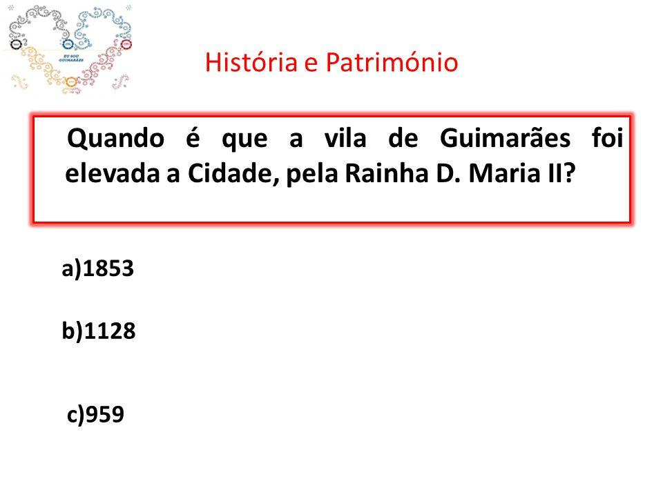 História e Património Quando é que a vila de Guimarães foi elevada a Cidade, pela Rainha D. Maria II? a)1853 b)1128 c)959