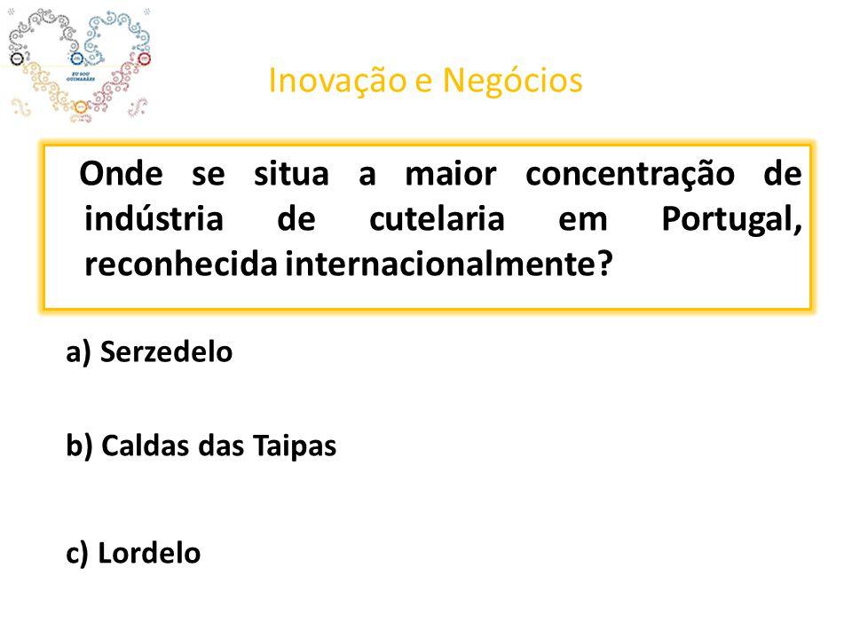 Inovação e Negócios Onde se situa a maior concentração de indústria de cutelaria em Portugal, reconhecida internacionalmente? a) Serzedelo b) Caldas d
