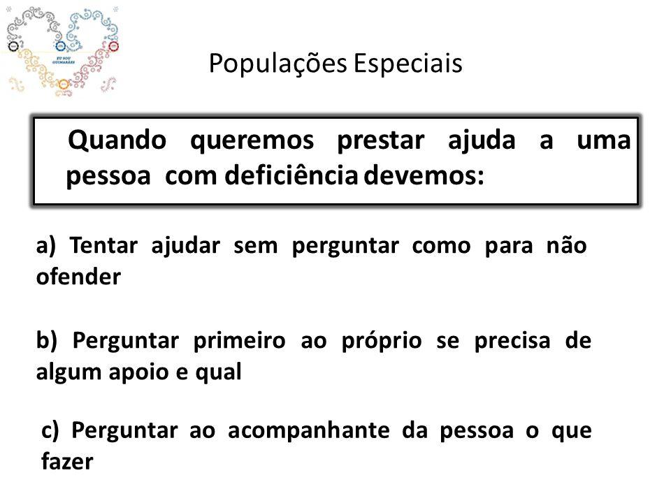 Populações Especiais Quando queremos prestar ajuda a uma pessoa com deficiência devemos: a) Tentar ajudar sem perguntar como para não ofender b) Pergu