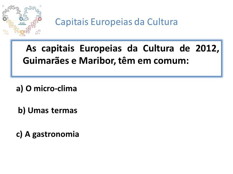 Capitais Europeias da Cultura As capitais Europeias da Cultura de 2012, Guimarães e Maribor, têm em comum: a) O micro-clima b) Umas termas c) A gastronomia