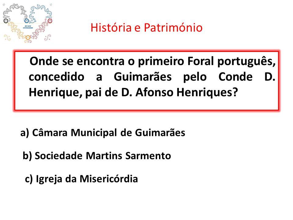 História e Património Onde se encontra o primeiro Foral português, concedido a Guimarães pelo Conde D. Henrique, pai de D. Afonso Henriques? a) Câmara