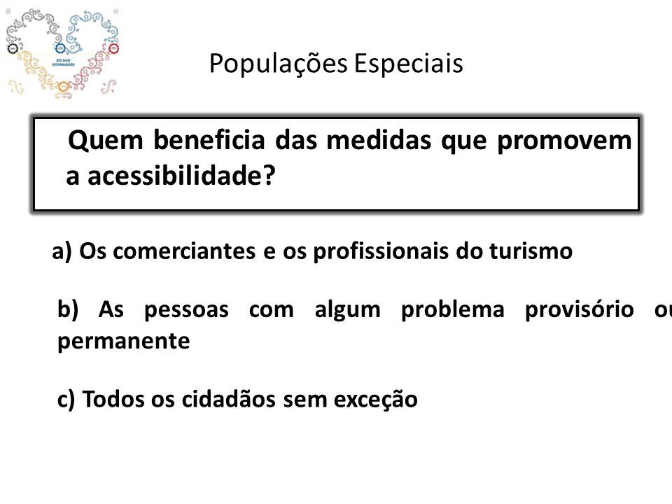 Populações Especiais Quem beneficia das medidas que promovem a acessibilidade? a) Os comerciantes e os profissionais do turismo b) As pessoas com algu